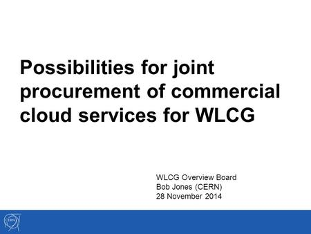Possibilities for joint procurement of commercial cloud services for WLCG WLCG Overview Board Bob Jones (CERN) 28 November 2014.