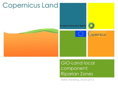 + Copernicus Land GIO-Land local component: Riparian Zones MAES Meeting, 04.03.2015.