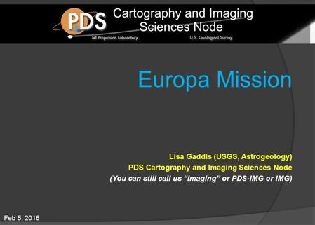 "Feb 5, 2016 Europa Mission Lisa Gaddis (USGS, Astrogeology) PDS Cartography and Imaging Sciences Node (You can still call us ""Imaging"" or PDS-IMG or IMG)"