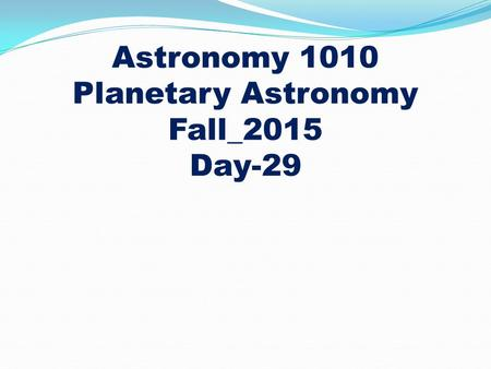 Astronomy 1010 Planetary Astronomy Fall_2015 Day-29.