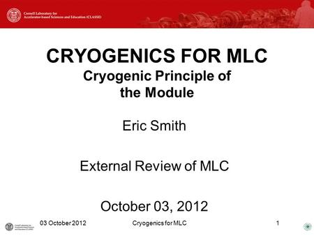 CRYOGENICS FOR MLC Cryogenic Principle of the Module Eric Smith External Review of MLC October 03, 2012 03 October 2012Cryogenics for MLC1.