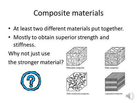 Composite materials At least two different materials put together. Mostly to obtain superior strength and stiffness. Why not just use the stronger material?