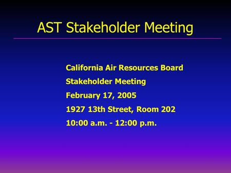 AST Stakeholder Meeting California Air Resources Board Stakeholder Meeting February 17, 2005 1927 13th Street, Room 202 10:00 a.m. - 12:00 p.m.