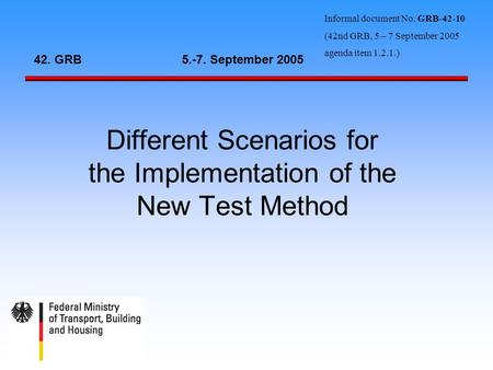 Different Scenarios for the Implementation of the New Test Method 42. GRB5.-7. September 2005 Informal document No. GRB-42-10 (42nd GRB, 5 – 7 September.