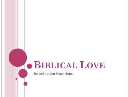 B IBLICAL L OVE Introduction Questions. B IBLICAL L OVE Introduction Questions.