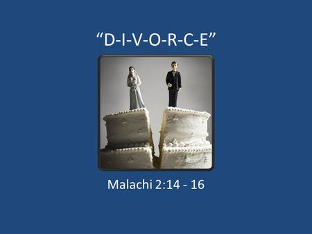 """D-I-V-O-R-C-E"" Malachi 2:14 - 16. 1. Dialogue Daily A. Designate A Talking Place And Time (John 18:2; Amos 3:3) B. Be Encouraging (Ephesians 4:29; James."
