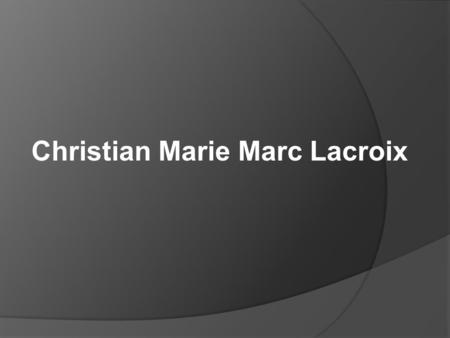 Christian Marie Marc Lacroix. DATE OF BIRTH – 16 MAY 1951 NAME - Christian Marie Marc Lacroix NATIVE PLACE – ARLES FRANCE.