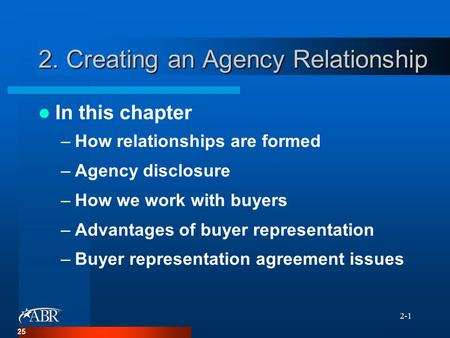 2-1 2. Creating an Agency Relationship In this chapter –How relationships are formed –Agency disclosure –How we work with buyers –Advantages of buyer representation.