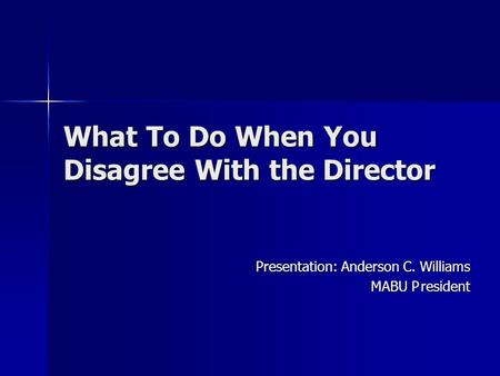 What To Do When You Disagree With the Director Presentation: Anderson C. Williams MABU President.