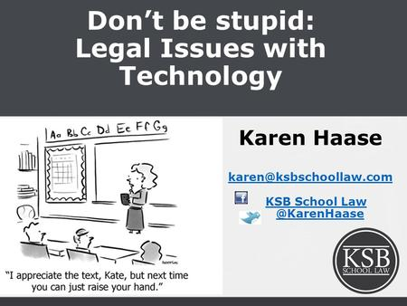 Don't be stupid: Legal Issues with Technology Karen Haase KSB School