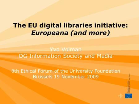The EU digital libraries initiative: Europeana (and more) Yvo Volman DG Information Society and Media 8th Ethical Forum of the University Foundation Brussels.