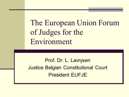 The European Union Forum of Judges for the Environment Prof. Dr. L. Lavrysen Justice Belgian Constitutional Court President EUFJE.