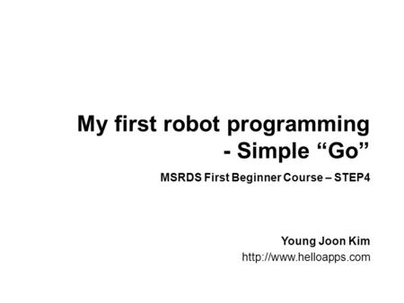 "My first robot programming - Simple ""Go"" Young Joon Kim  MSRDS First Beginner Course – STEP4."