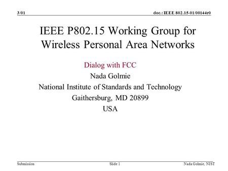 Doc.: IEEE 802.15-01/00144r0 Submission 3/01 Nada Golmie, NISTSlide 1 IEEE P802.15 Working Group for Wireless Personal Area Networks Dialog with FCC Nada.