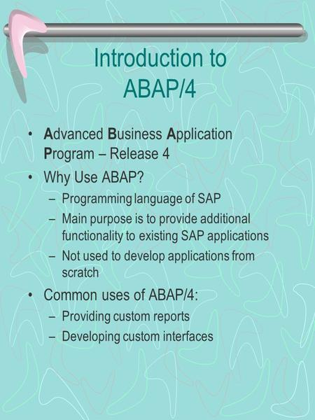 Introduction to ABAP/4 A dvanced B usiness A pplication P rogram – Release 4 Why Use ABAP? –Programming language of SAP –Main purpose is to provide additional.
