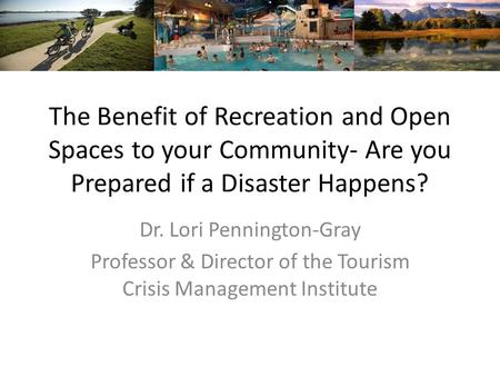 The Benefit of Recreation and Open Spaces to your Community- Are you Prepared if a Disaster Happens? Dr. Lori Pennington-Gray Professor & Director of the.