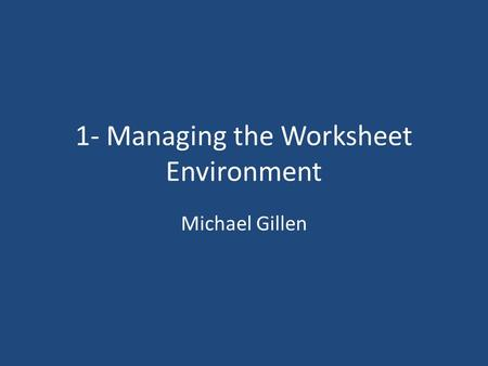 1- Managing the Worksheet Environment Michael Gillen.