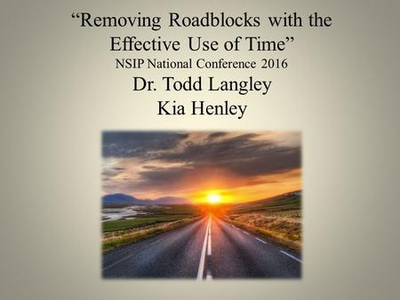 """Removing Roadblocks with the Effective Use of Time"" NSIP National Conference 2016 Dr. Todd Langley Kia Henley."