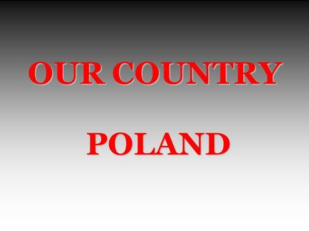 OUR COUNTRY POLAND POLAND. POLAND our place in Europe.