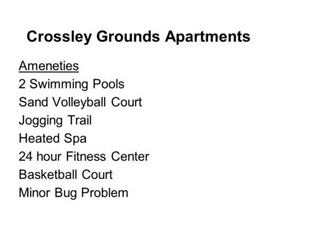 Crossley Grounds Apartments Ameneties 2 Swimming Pools Sand Volleyball Court Jogging Trail Heated Spa 24 hour Fitness Center Basketball Court Minor Bug.