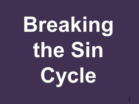 Breaking the Sin Cycle 1. Sin Can Run in Cycles 2.