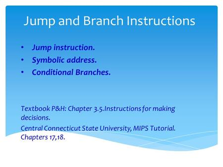 Jump and Branch Instructions Jump instruction. Symbolic address. Conditional Branches. Textbook P&H: Chapter 3.5.Instructions for making decisions. Central.