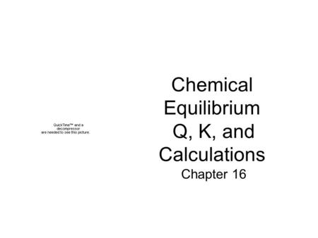 Chemical Equilibrium Q, K, and Calculations Chapter 16.