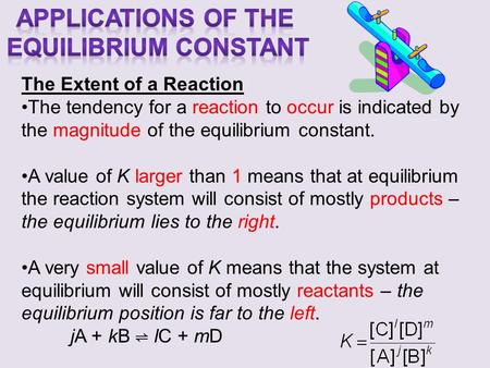The Extent of a Reaction The tendency for a reaction to occur is indicated by the magnitude of the equilibrium constant. A value of K larger than 1 means.