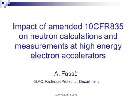 ASW August 12, 2008 Impact of amended 10CFR835 on neutron calculations and measurements at high energy electron accelerators A. Fassò SLAC, Radiation Protection.