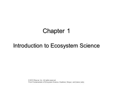 Chapter 1 Introduction to Ecosystem Science © 2013 Elsevier, Inc. All rights reserved. From Fundamentals of Ecosystem Science, Weathers, Strayer, and Likens.