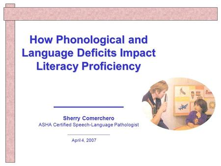How Phonological and Language Deficits Impact Literacy Proficiency Sherry Comerchero ASHA Certified Speech-Language Pathologist April 4, 2007.