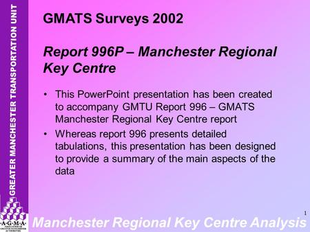 Manchester Regional Key Centre Analysis 1 This PowerPoint presentation has been created to accompany GMTU Report 996 – GMATS Manchester Regional Key Centre.