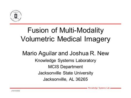 Knowledge Systems Lab JN 8/10/2002 Fusion of Multi-Modality Volumetric Medical Imagery Mario Aguilar and Joshua R. New Knowledge Systems Laboratory MCIS.