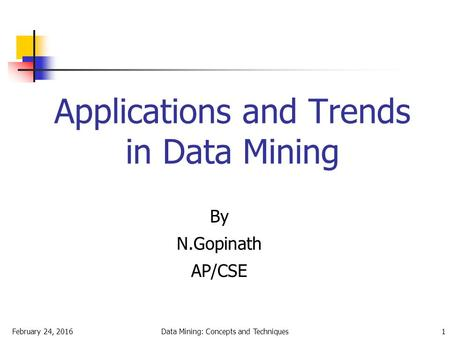 February 24, 2016Data Mining: Concepts and Techniques1 Applications and Trends in Data Mining By N.Gopinath AP/CSE.
