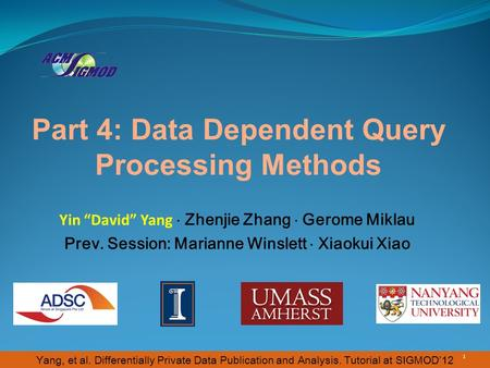 "Yang, et al. Differentially Private Data Publication and Analysis. Tutorial at SIGMOD'12 Part 4: Data Dependent Query Processing Methods Yin ""David"" Yang."