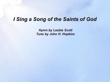I Sing a Song of the Saints of God Hymn by Lesbia Scott Tune by John H. Hopkins.