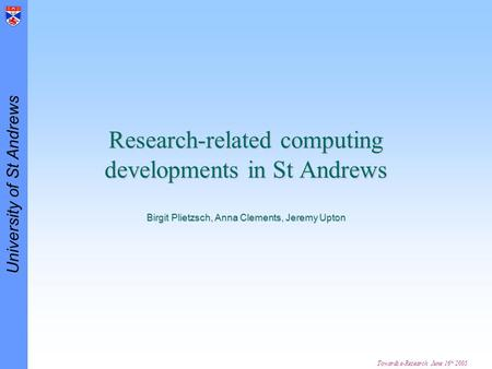 University of St Andrews Towards e-Research June 16 th 2005 Research-related computing developments in St Andrews Birgit Plietzsch, Anna Clements, Jeremy.