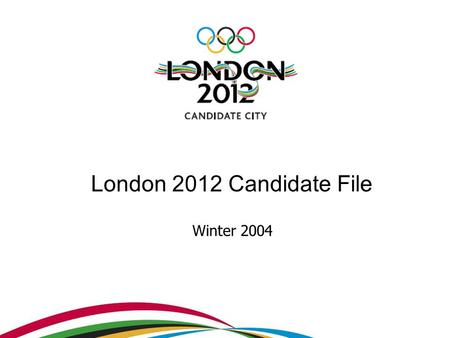 London 2012 Candidate File Winter 2004. Vision The bid has been designed to deliver on the Olympic ideal By unlocking the UK's unrivalled passion for.