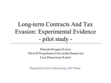 Long-term Contracts And Tax Evasion: Experimental Evidence - pilot study - Daniela Dicagno (Luiss) Tibor M Neugebauer (Universität Hannover) Luca Panaccione.