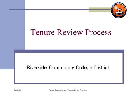 Fall 2006 Faculty Evaluation and Tenure Review Process Tenure Review Process Riverside Community College District.