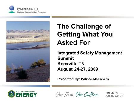 The Challenge of Getting What You Asked For Integrated Safety Management Summit Knoxville TN August 24-27, 2009 Presented By: Patrice McEahern HNF-42172.