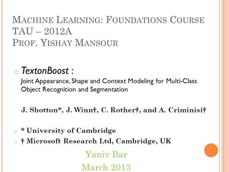 M ACHINE L EARNING : F OUNDATIONS C OURSE TAU – 2012A P ROF. Y ISHAY M ANSOUR o TextonBoost : Joint Appearance, Shape and Context Modeling for Multi-Class.