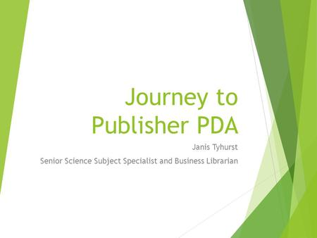 Journey to Publisher PDA Janis Tyhurst Senior Science Subject Specialist and Business Librarian.