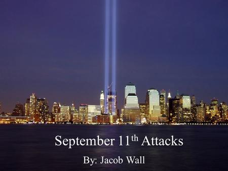 September 11 th Attacks By: Jacob Wall.