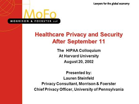 Healthcare Privacy and Security After September 11 The HIPAA Colloquium At Harvard University August 20, 2002 Presented by: Lauren Steinfeld Privacy Consultant,