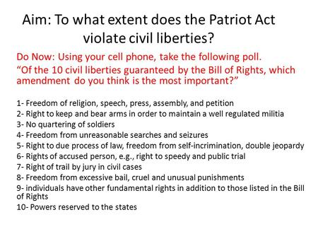 "Aim: To what extent does the Patriot Act violate civil liberties? Do Now: Using your cell phone, take the following poll. ""Of the 10 civil liberties guaranteed."