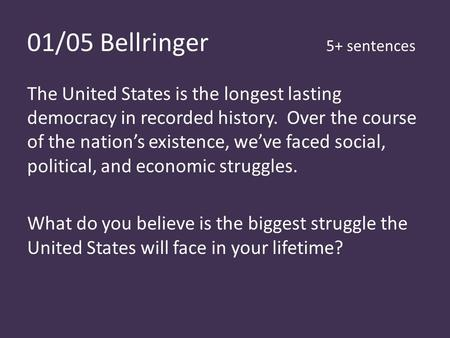 01/05 Bellringer 5+ sentences The United States is the longest lasting democracy in recorded history. Over the course of the nation's existence, we've.