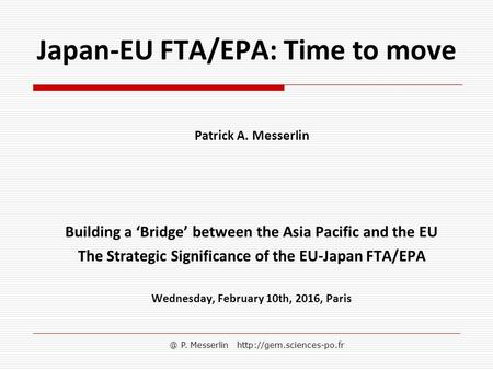 @ P. Messerlin  Japan-EU FTA/EPA: Time to move Patrick A. Messerlin Building a 'Bridge' between the Asia Pacific and the EU The.
