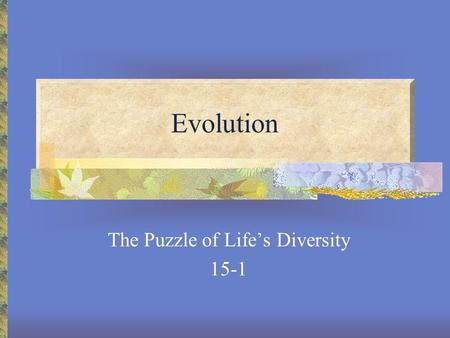 Evolution The Puzzle of Life's Diversity 15-1 Charles Darwin Born- England 1809 At age 22, went on Voyage of the Beagle to observe evidence for evolution.