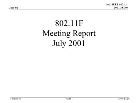Doc.: IEEE 802.11- 2001/357R0 Submission July-01 David BagbySlide 1 802.11F Meeting Report July 2001.